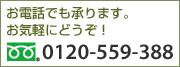 お電話でも承ります。お気軽にどうぞ! TEL:0120-559-388